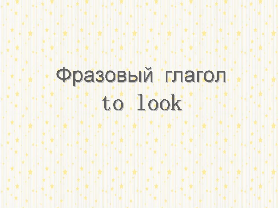 http://proangliyskiy.ru/novaya-leksika/frazovyj-glagol-to-look 