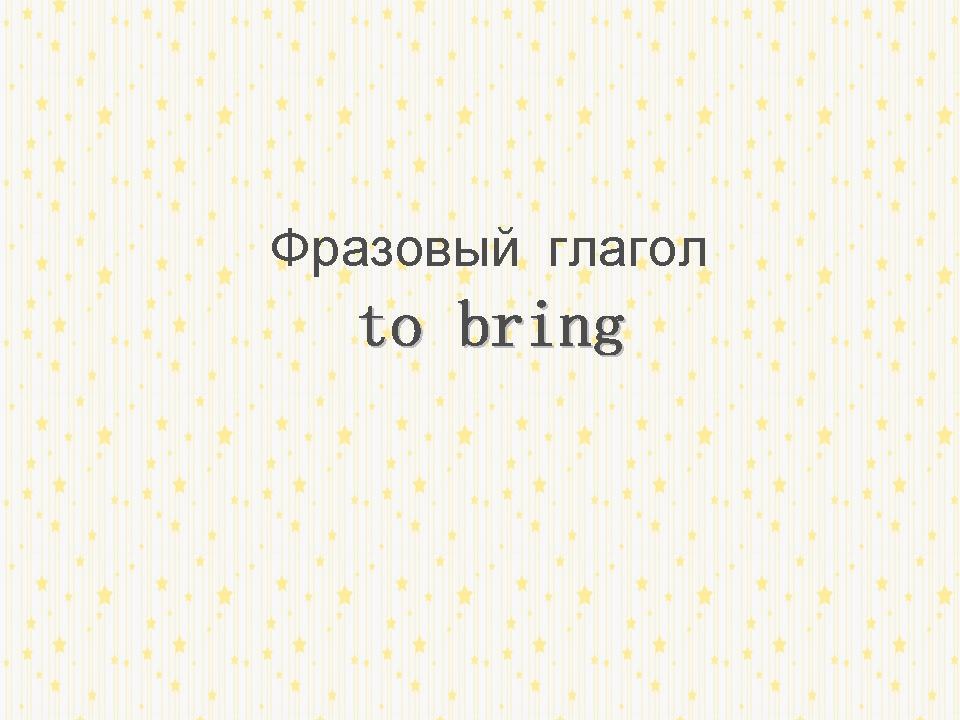 http://proangliyskiy.ru/novaya-leksika/kak-vyuchit-frazovyj-to-bring