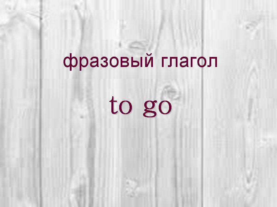 http://proangliyskiy.ru/frazovyi-glagol/kak-vyuchit-frazovyj-glagol-to-go