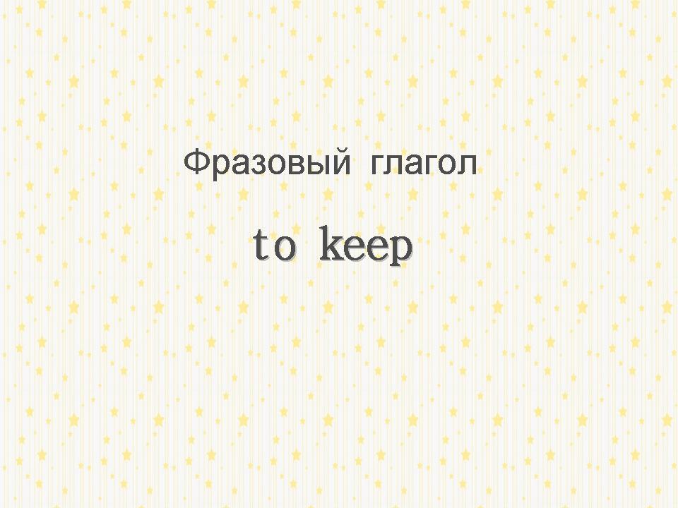 http://proangliyskiy.ru/novaya-leksika/kak-vyuchit-frazovyj-keep 