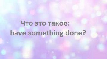 http://proangliyskiy.ru/anglijskaya-grammatika-onlajn/struktura-have-something-done 